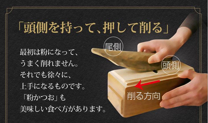 「頭側を持って、押して削る」最初は粉になって、 うまく削れません。それでも徐々に、上手になるものです。「粉かつお」も 美味しい食べ方があります。